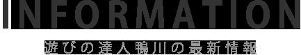 INFORMATION 遊びの達人鴨川の最新情報